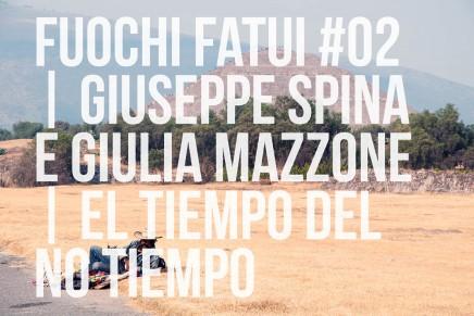 fuochi fatui #02 | Giuseppe Spina e Giulia Mazzone. El tempo del no tiempo